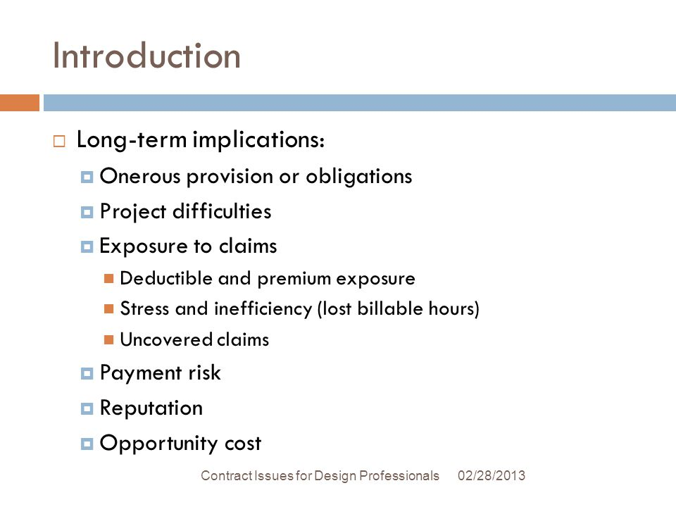 Introduction Long-term implications: Onerous provision or obligations Project difficulties Exposure to claims Deductible and premium exposure Stress and inefficiency (lost billable hours) Uncovered claims Payment risk Reputation Opportunity cost 02/28/2013Contract Issues for Design Professionals
