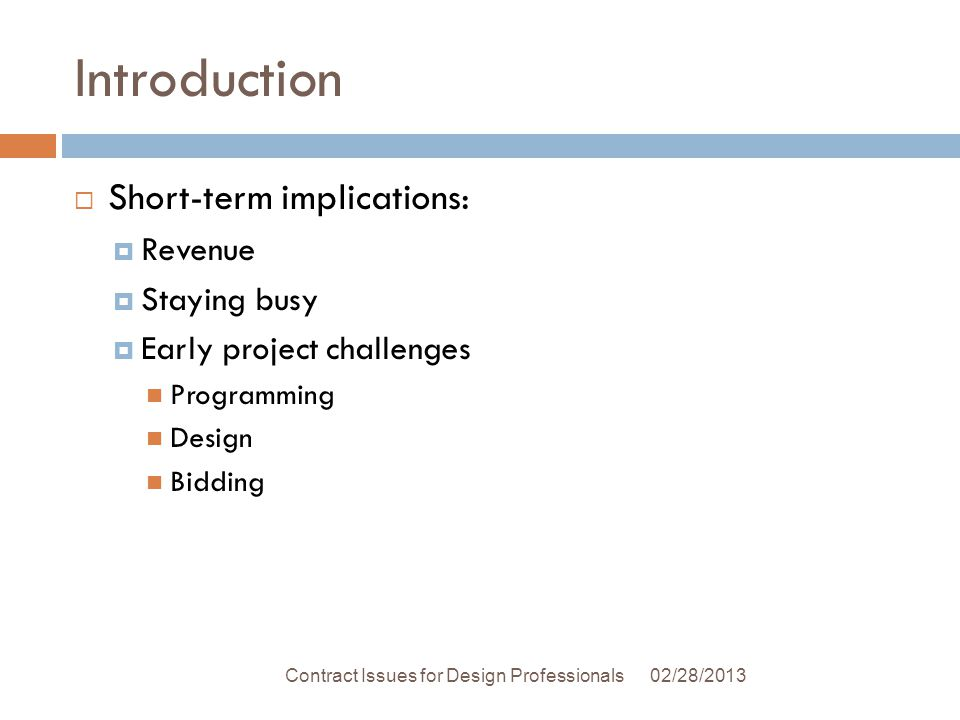 Introduction Short-term implications: Revenue Staying busy Early project challenges Programming Design Bidding 02/28/2013Contract Issues for Design Professionals