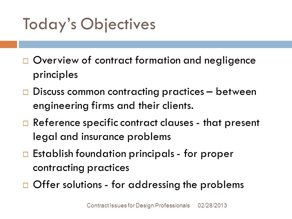 Todays Objectives 02/28/2013Contract Issues for Design Professionals Overview of contract formation and negligence principles Discuss common contracting practices – between engineering firms and their clients.