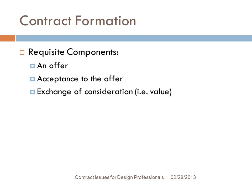 Contract Formation Requisite Components: An offer Acceptance to the offer Exchange of consideration (i.e.