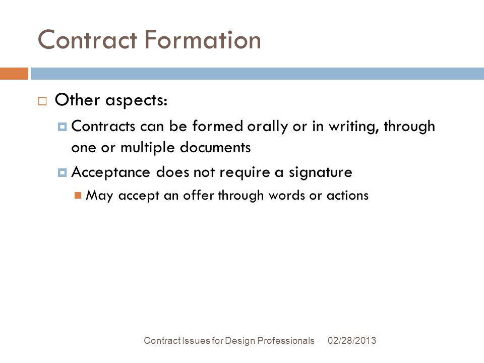 Contract Formation Other aspects: Contracts can be formed orally or in writing, through one or multiple documents Acceptance does not require a signature May accept an offer through words or actions 02/28/2013Contract Issues for Design Professionals