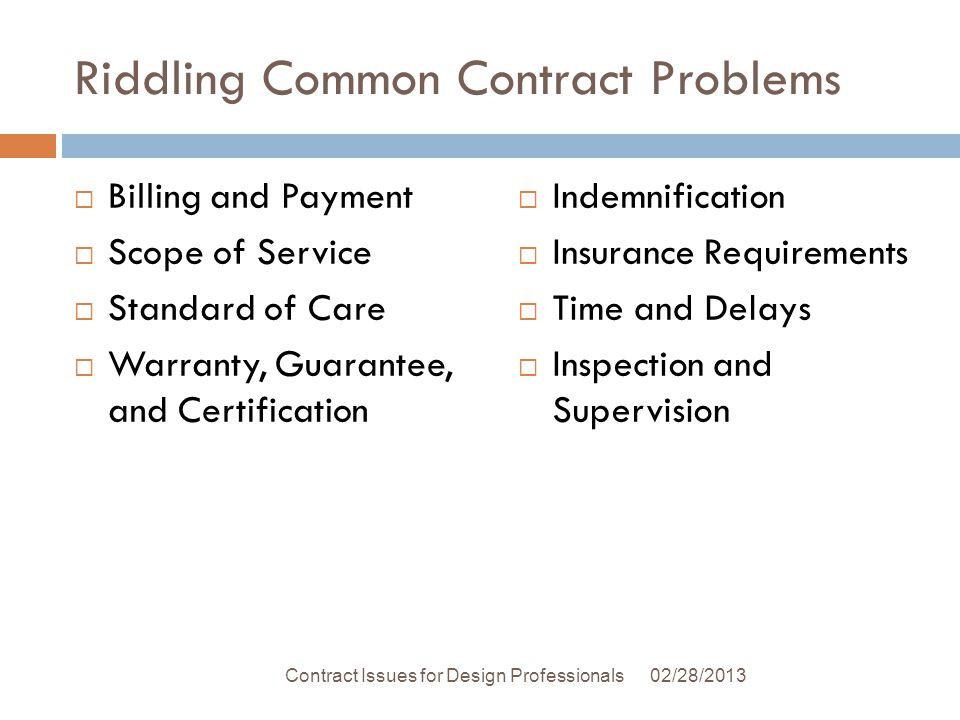 Riddling Common Contract Problems Billing and Payment Scope of Service Standard of Care Warranty, Guarantee, and Certification Indemnification Insurance Requirements Time and Delays Inspection and Supervision 02/28/2013Contract Issues for Design Professionals