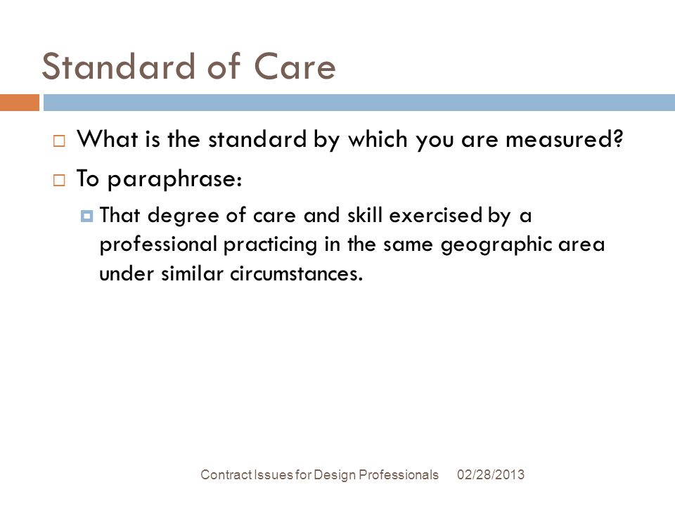 Standard of Care 02/28/2013Contract Issues for Design Professionals What is the standard by which you are measured.