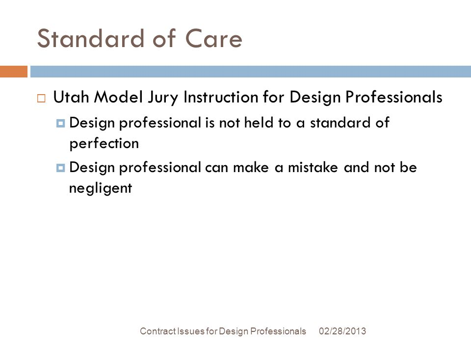 Standard of Care Utah Model Jury Instruction for Design Professionals Design professional is not held to a standard of perfection Design professional can make a mistake and not be negligent 02/28/2013Contract Issues for Design Professionals