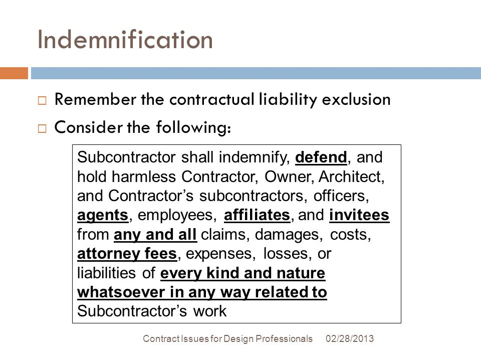Indemnification 02/28/2013Contract Issues for Design Professionals Remember the contractual liability exclusion Consider the following: Subcontractor shall indemnify, defend, and hold harmless Contractor, Owner, Architect, and Contractors subcontractors, officers, agents, employees, affiliates, and invitees from any and all claims, damages, costs, attorney fees, expenses, losses, or liabilities of every kind and nature whatsoever in any way related to Subcontractors work
