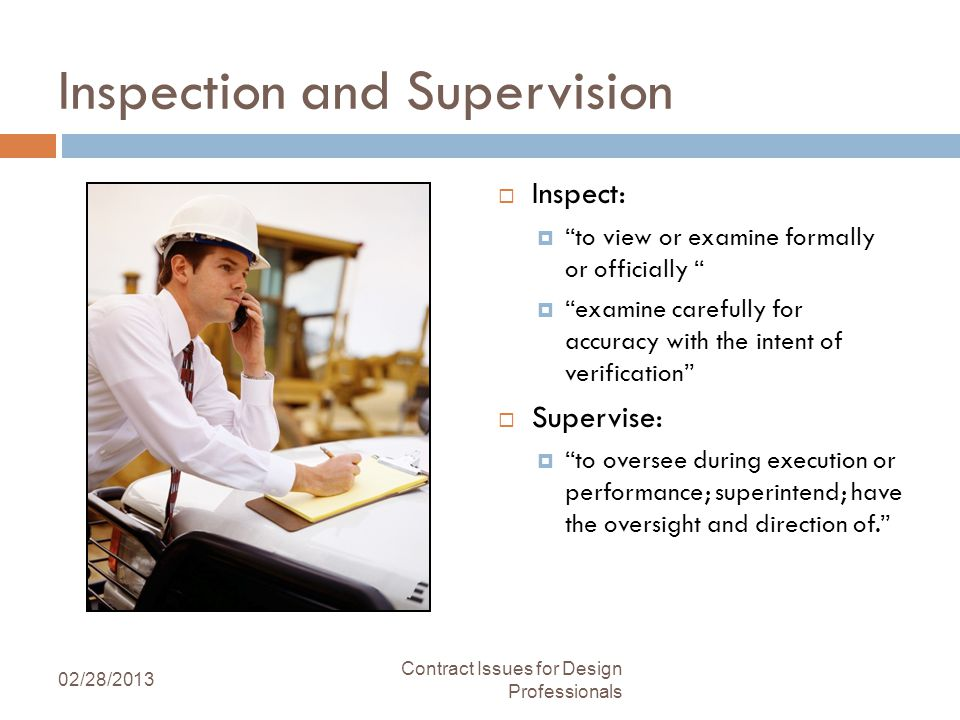 Inspection and Supervision Inspect: to view or examine formally or officially examine carefully for accuracy with the intent of verification Supervise: to oversee during execution or performance; superintend; have the oversight and direction of.