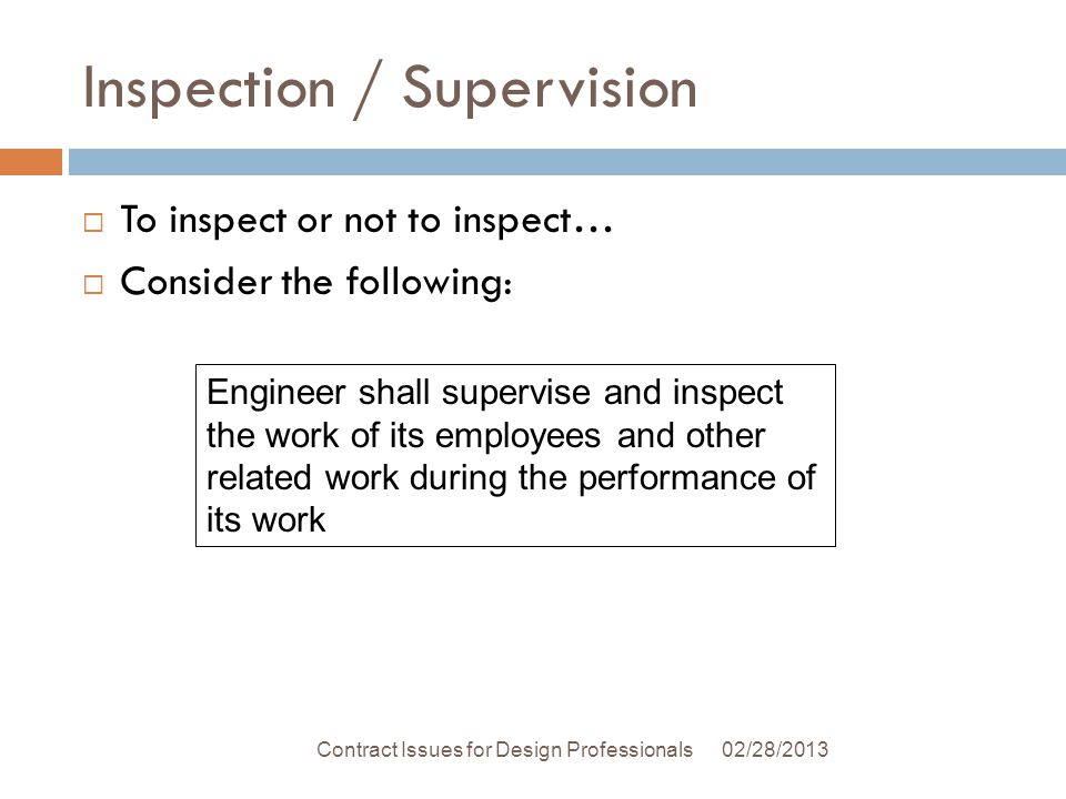 Inspection / Supervision 02/28/2013Contract Issues for Design Professionals To inspect or not to inspect… Consider the following: Engineer shall supervise and inspect the work of its employees and other related work during the performance of its work