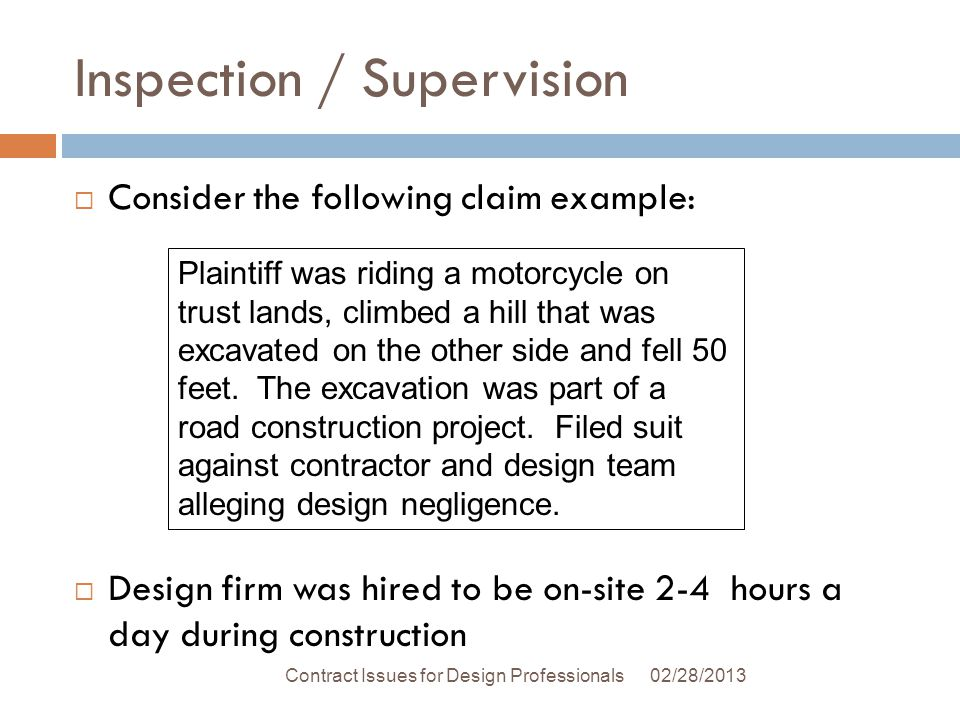 Inspection / Supervision 02/28/2013Contract Issues for Design Professionals Consider the following claim example: Design firm was hired to be on-site 2-4 hours a day during construction Plaintiff was riding a motorcycle on trust lands, climbed a hill that was excavated on the other side and fell 50 feet.