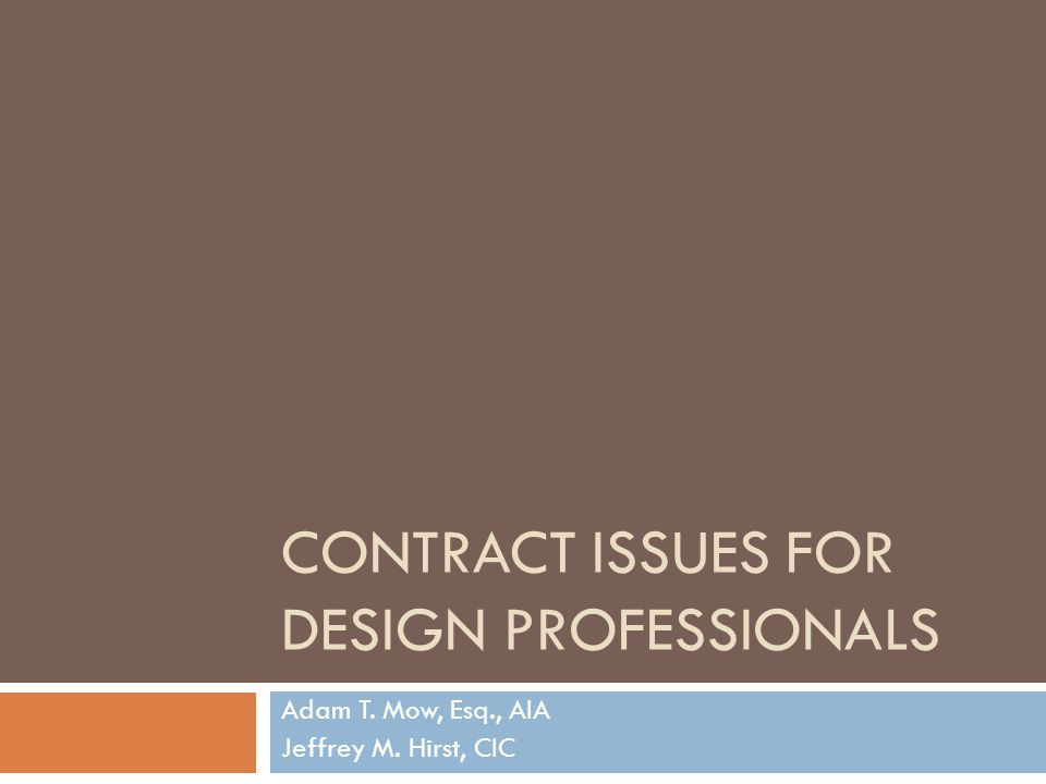 CONTRACT ISSUES FOR DESIGN PROFESSIONALS Adam T. Mow, Esq., AIA Jeffrey M. Hirst, CIC