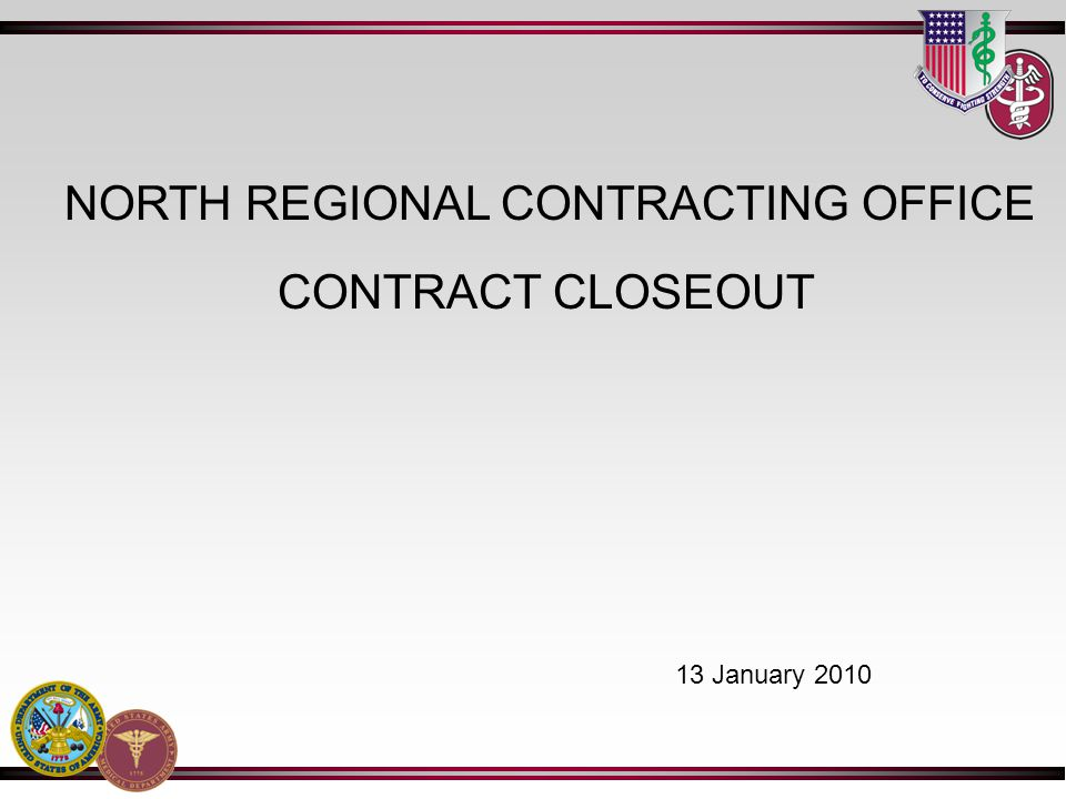 CONTRACT CLOSEOUT NORTH REGIONAL CONTRACTING OFFICE 13 January 2010