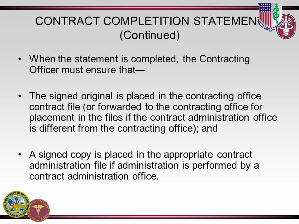 CONTRACT COMPLETITION STATEMENT (Continued) When the statement is completed, the Contracting Officer must ensure that The signed original is placed in the contracting office contract file (or forwarded to the contracting office for placement in the files if the contract administration office is different from the contracting office); and A signed copy is placed in the appropriate contract administration file if administration is performed by a contract administration office.