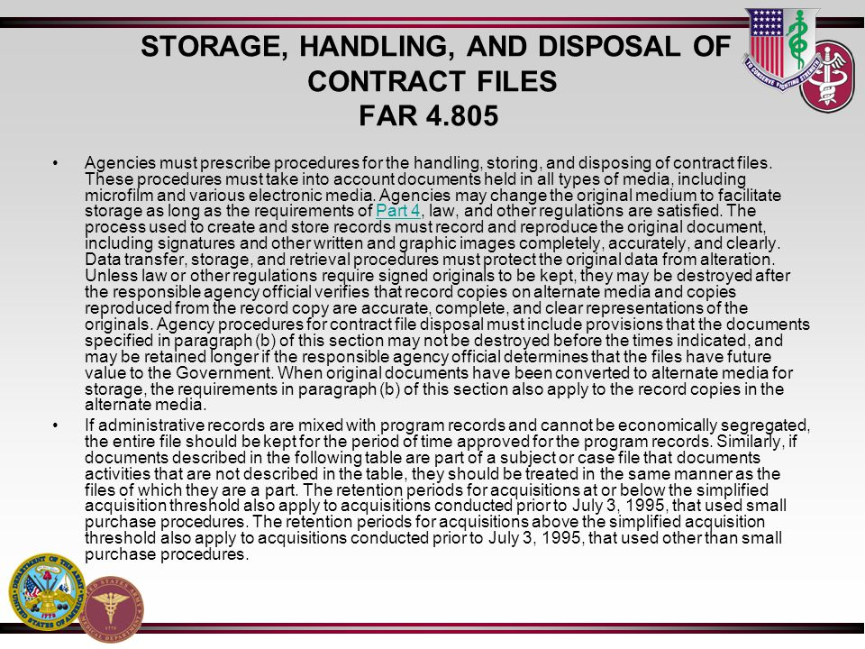 STORAGE, HANDLING, AND DISPOSAL OF CONTRACT FILES FAR 4.805 Agencies must prescribe procedures for the handling, storing, and disposing of contract files.