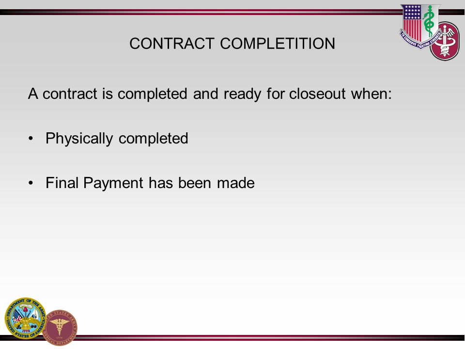 CONTRACT COMPLETITION A contract is completed and ready for closeout when: Physically completed Final Payment has been made