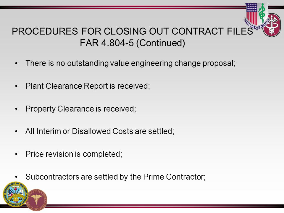 PROCEDURES FOR CLOSING OUT CONTRACT FILES FAR 4.804-5 (Continued) There is no outstanding value engineering change proposal; Plant Clearance Report is received; Property Clearance is received; All Interim or Disallowed Costs are settled; Price revision is completed; Subcontractors are settled by the Prime Contractor;