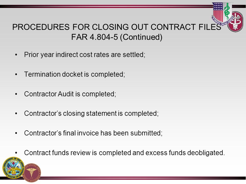 PROCEDURES FOR CLOSING OUT CONTRACT FILES FAR 4.804-5 (Continued) Prior year indirect cost rates are settled; Termination docket is completed; Contractor Audit is completed; Contractors closing statement is completed; Contractors final invoice has been submitted; Contract funds review is completed and excess funds deobligated.