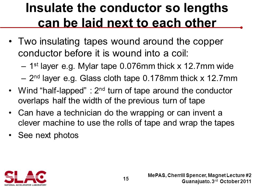15 Insulate the conductor so lengths can be laid next to each other Two insulating tapes wound around the copper conductor before it is wound into a coil: –1 st layer e.g.