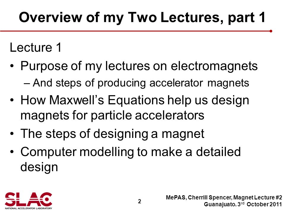 2 Overview of my Two Lectures, part 1 Lecture 1 Purpose of my lectures on electromagnets –And steps of producing accelerator magnets How Maxwells Equations help us design magnets for particle accelerators The steps of designing a magnet Computer modelling to make a detailed design MePAS, Cherrill Spencer, Magnet Lecture #2 Guanajuato.