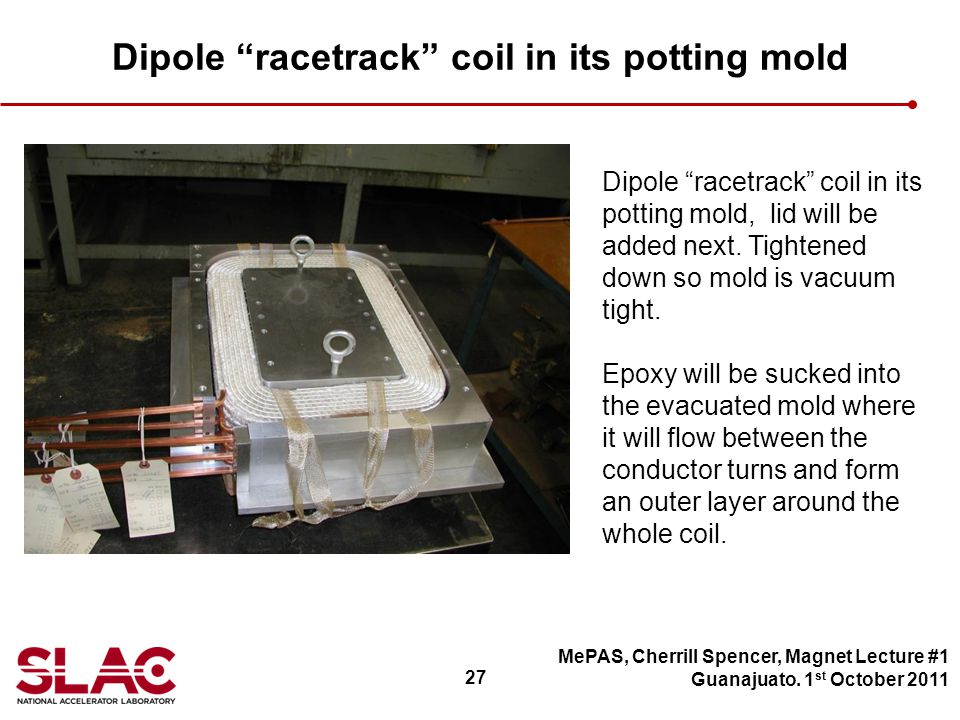 27 Dipole racetrack coil in its potting mold MePAS, Cherrill Spencer, Magnet Lecture #1 Guanajuato.