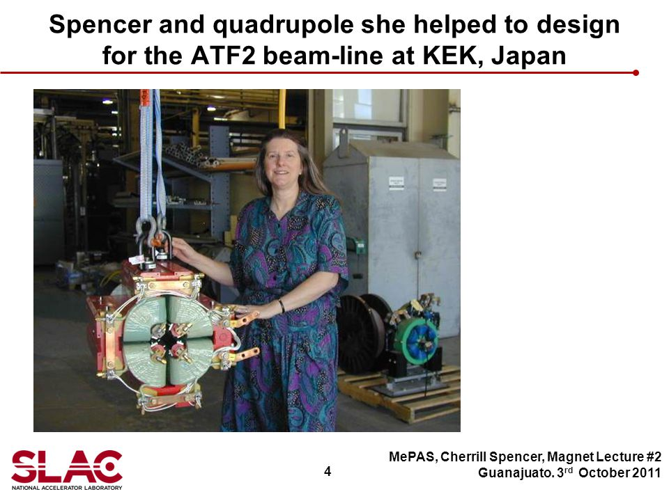 4 Spencer and quadrupole she helped to design for the ATF2 beam-line at KEK, Japan MePAS, Cherrill Spencer, Magnet Lecture #2 Guanajuato.