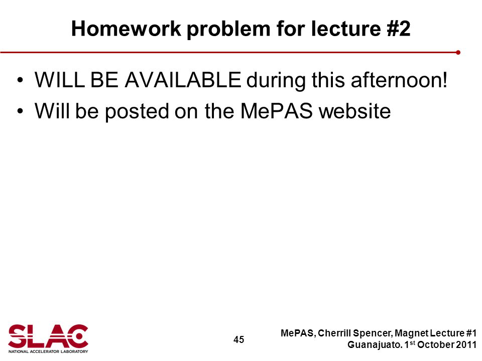 45 Homework problem for lecture #2 WILL BE AVAILABLE during this afternoon.