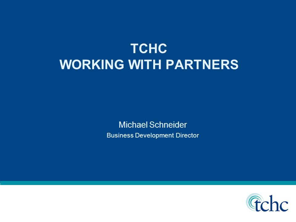 TCHC WORKING WITH PARTNERS Michael Schneider Business Development Director