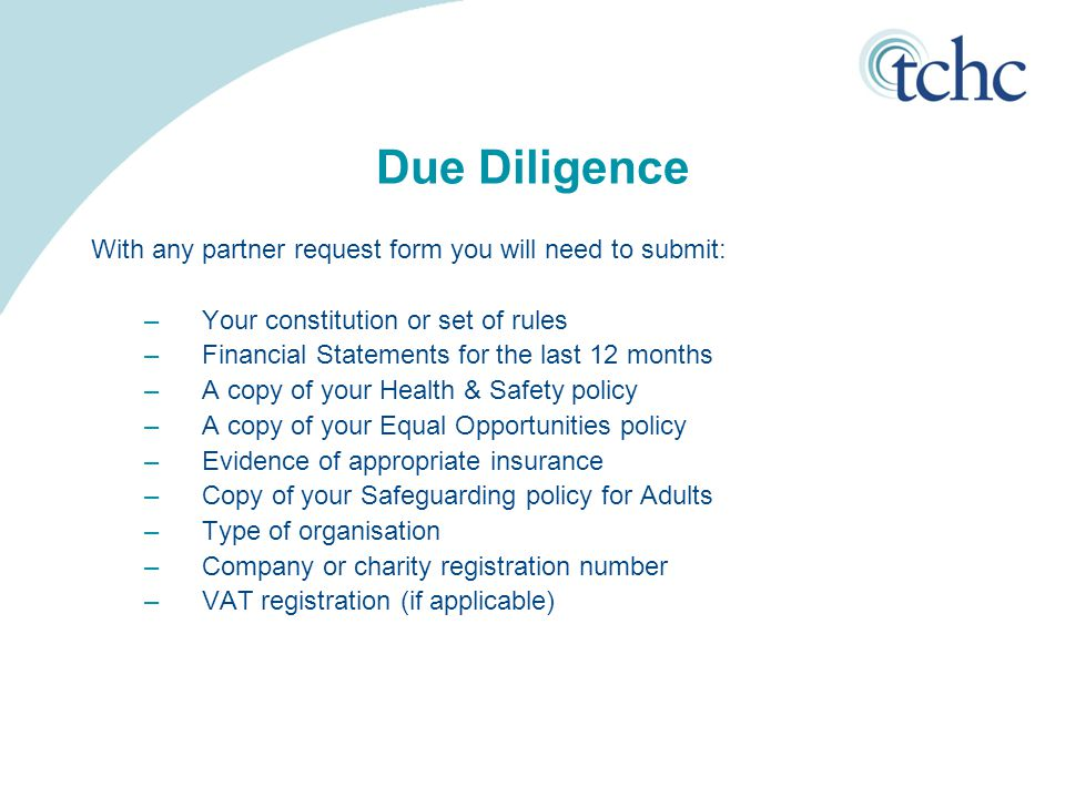 Due Diligence With any partner request form you will need to submit: –Your constitution or set of rules –Financial Statements for the last 12 months –A copy of your Health & Safety policy –A copy of your Equal Opportunities policy –Evidence of appropriate insurance –Copy of your Safeguarding policy for Adults –Type of organisation –Company or charity registration number –VAT registration (if applicable)