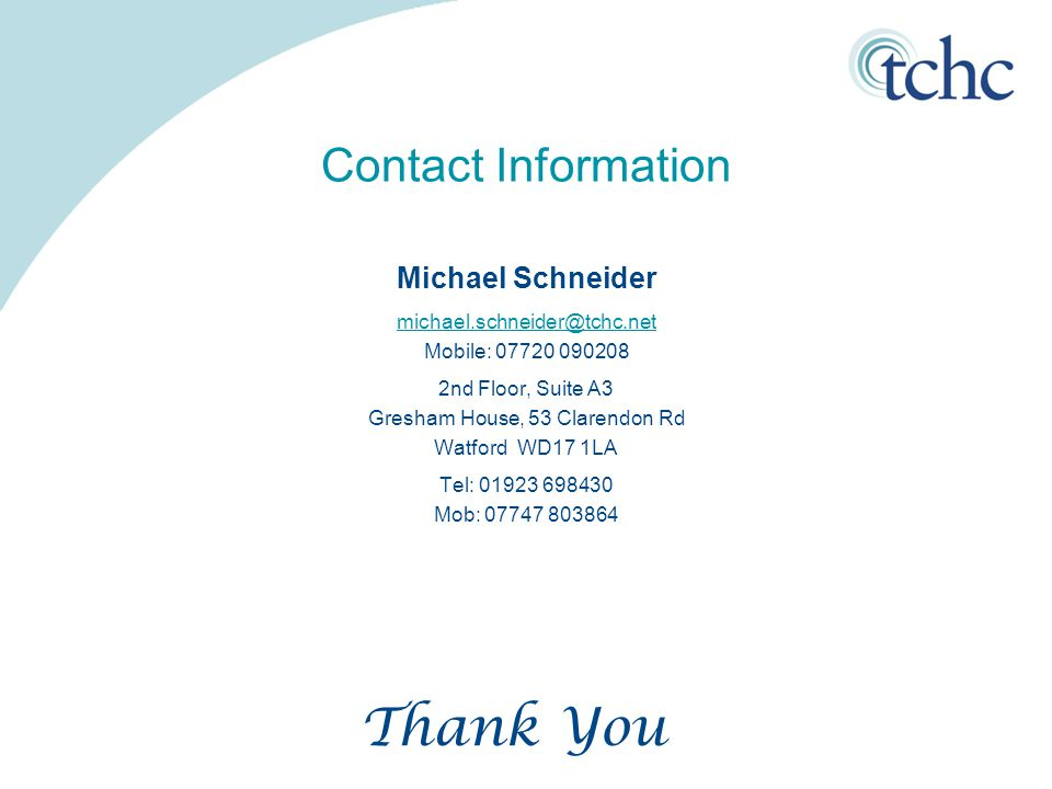 Contact Information Michael Schneider michael.schneider@tchc.net Mobile: 07720 090208 2nd Floor, Suite A3 Gresham House, 53 Clarendon Rd Watford WD17 1LA Tel: 01923 698430 Mob: 07747 803864 Thank You