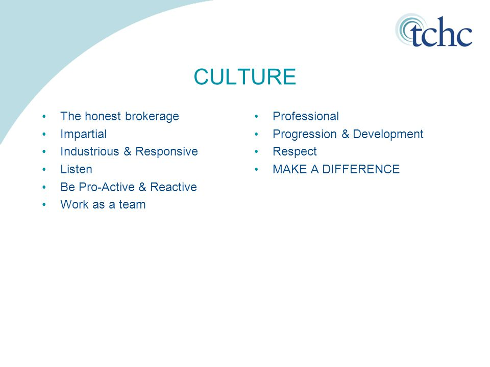 CULTURE The honest brokerage Impartial Industrious & Responsive Listen Be Pro-Active & Reactive Work as a team Professional Progression & Development Respect MAKE A DIFFERENCE