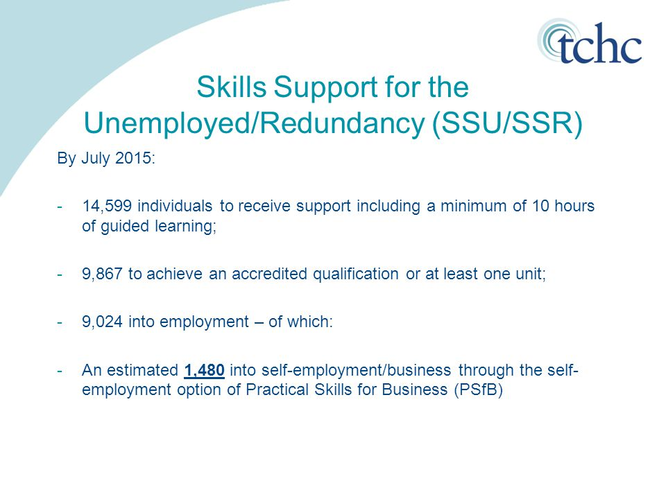 Skills Support for the Unemployed/Redundancy (SSU/SSR) By July 2015: -14,599 individuals to receive support including a minimum of 10 hours of guided learning; -9,867 to achieve an accredited qualification or at least one unit; -9,024 into employment – of which: -An estimated 1,480 into self-employment/business through the self- employment option of Practical Skills for Business (PSfB)