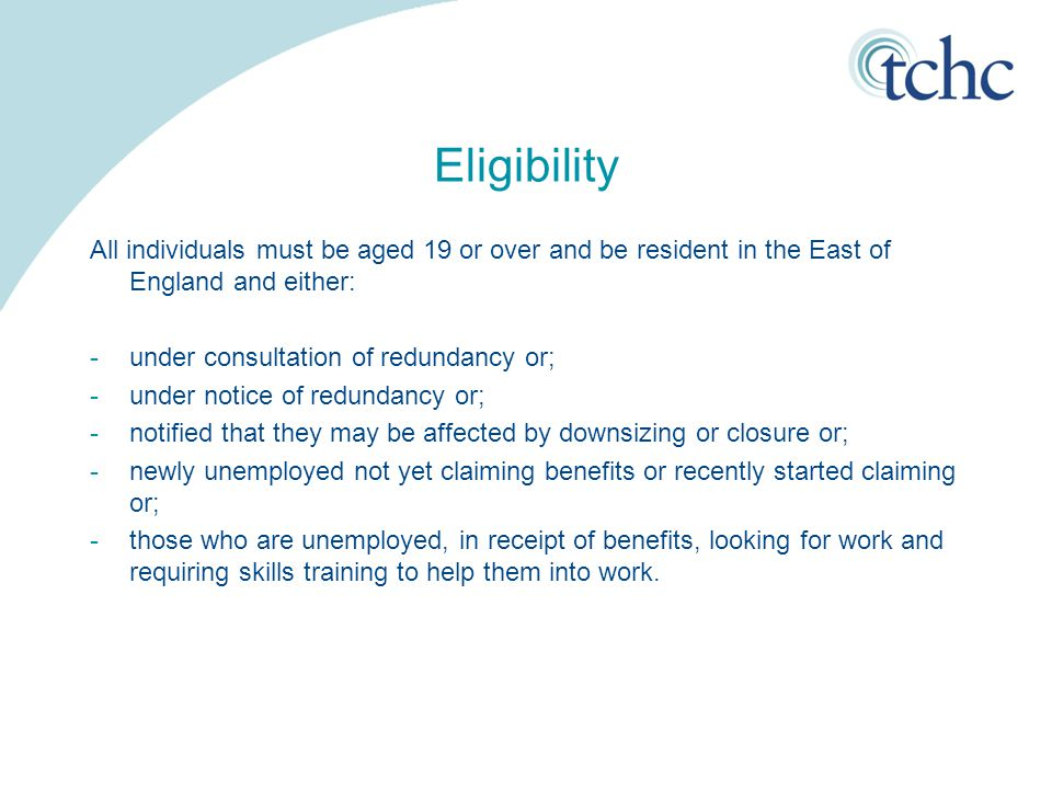 Eligibility All individuals must be aged 19 or over and be resident in the East of England and either: -under consultation of redundancy or; -under notice of redundancy or; -notified that they may be affected by downsizing or closure or; -newly unemployed not yet claiming benefits or recently started claiming or; -those who are unemployed, in receipt of benefits, looking for work and requiring skills training to help them into work.