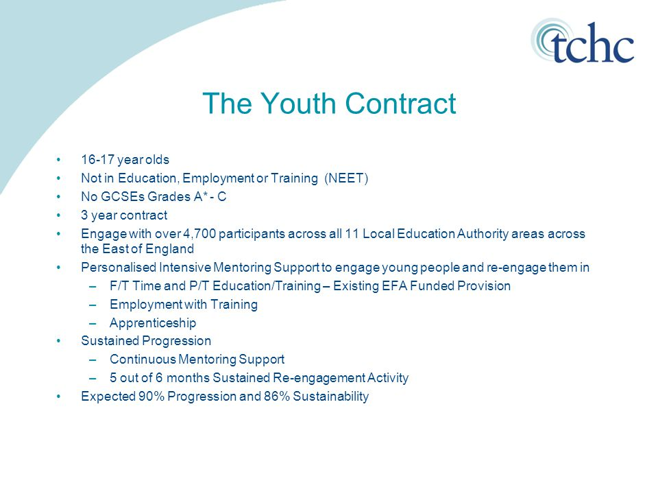 The Youth Contract 16-17 year olds Not in Education, Employment or Training (NEET) No GCSEs Grades A* - C 3 year contract Engage with over 4,700 participants across all 11 Local Education Authority areas across the East of England Personalised Intensive Mentoring Support to engage young people and re-engage them in –F/T Time and P/T Education/Training – Existing EFA Funded Provision –Employment with Training –Apprenticeship Sustained Progression –Continuous Mentoring Support –5 out of 6 months Sustained Re-engagement Activity Expected 90% Progression and 86% Sustainability