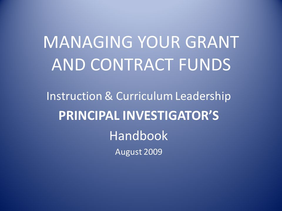 MANAGING YOUR GRANT AND CONTRACT FUNDS Instruction & Curriculum Leadership PRINCIPAL INVESTIGATORS Handbook August 2009