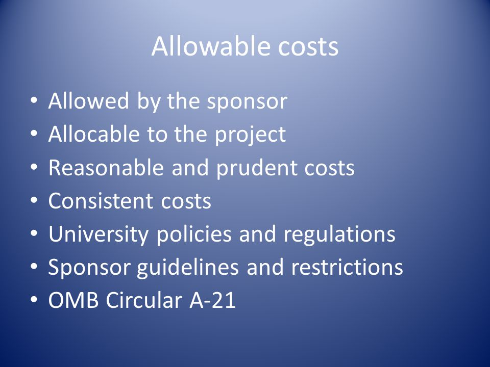 Allowable costs Allowed by the sponsor Allocable to the project Reasonable and prudent costs Consistent costs University policies and regulations Sponsor guidelines and restrictions OMB Circular A-21