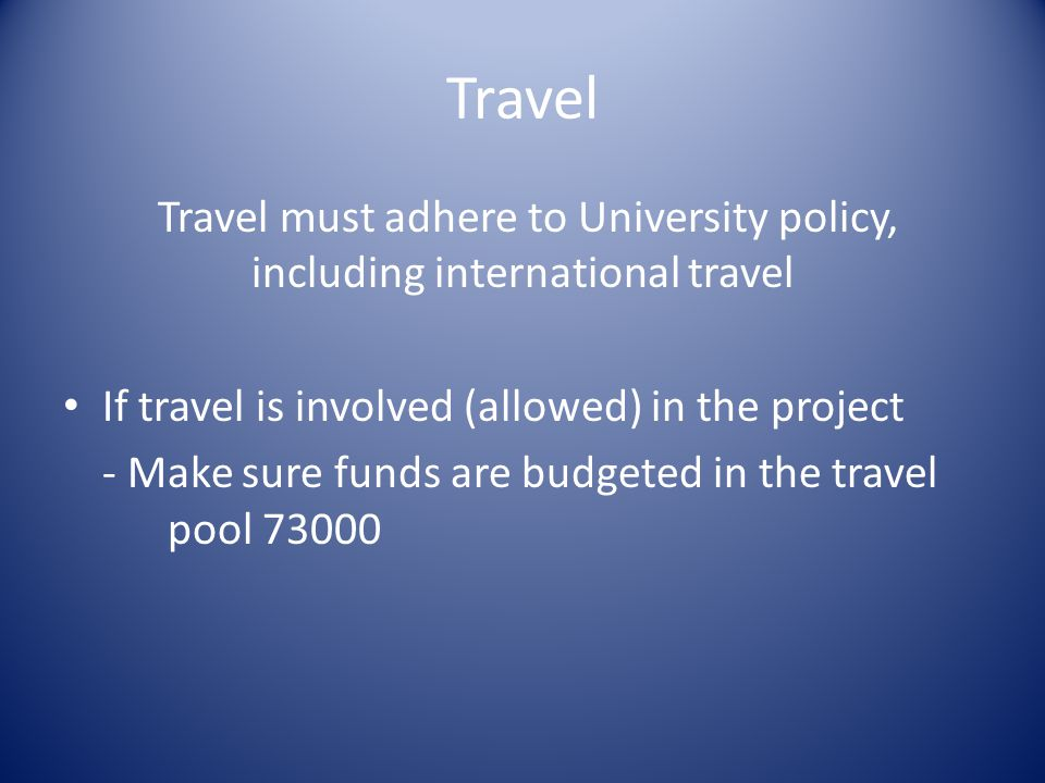 Travel Travel must adhere to University policy, including international travel If travel is involved (allowed) in the project - Make sure funds are budgeted in the travel pool 73000