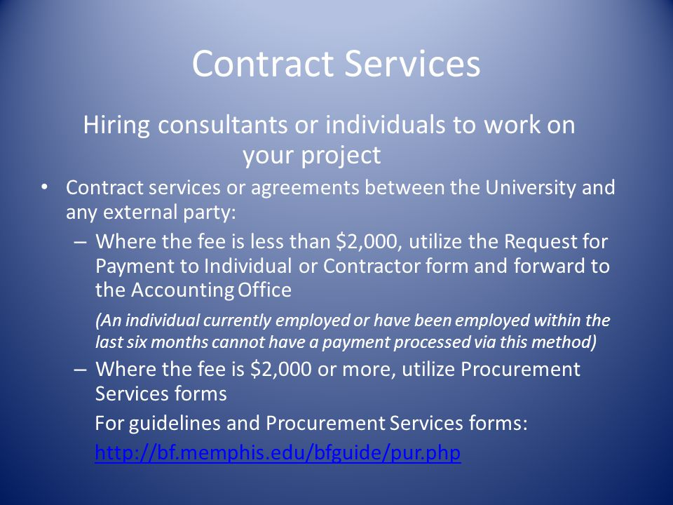 Contract Services Hiring consultants or individuals to work on your project Contract services or agreements between the University and any external party: – Where the fee is less than $2,000, utilize the Request for Payment to Individual or Contractor form and forward to the Accounting Office (An individual currently employed or have been employed within the last six months cannot have a payment processed via this method) – Where the fee is $2,000 or more, utilize Procurement Services forms For guidelines and Procurement Services forms: http://bf.memphis.edu/bfguide/pur.php