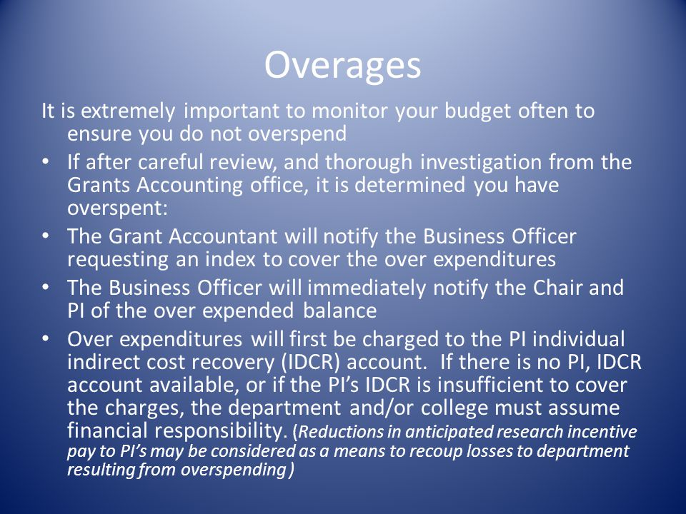 Overages It is extremely important to monitor your budget often to ensure you do not overspend If after careful review, and thorough investigation from the Grants Accounting office, it is determined you have overspent: The Grant Accountant will notify the Business Officer requesting an index to cover the over expenditures The Business Officer will immediately notify the Chair and PI of the over expended balance Over expenditures will first be charged to the PI individual indirect cost recovery (IDCR) account.