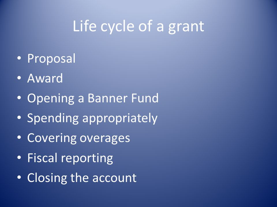 Life cycle of a grant Proposal Award Opening a Banner Fund Spending appropriately Covering overages Fiscal reporting Closing the account