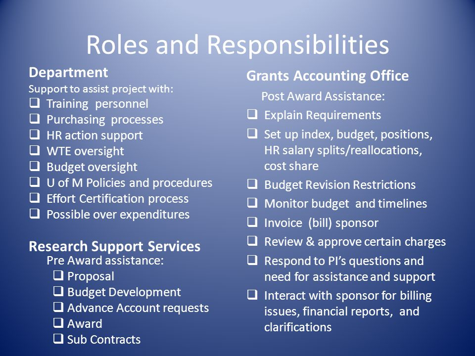 Roles and Responsibilities Department Support to assist project with: Training personnel Purchasing processes HR action support WTE oversight Budget oversight U of M Policies and procedures Effort Certification process Possible over expenditures Research Support Services Pre Award assistance: Proposal Budget Development Advance Account requests Award Sub Contracts Grants Accounting Office Post Award Assistance: Explain Requirements Set up index, budget, positions, HR salary splits/reallocations, cost share Budget Revision Restrictions Monitor budget and timelines Invoice (bill) sponsor Review & approve certain charges Respond to PIs questions and need for assistance and support Interact with sponsor for billing issues, financial reports, and clarifications