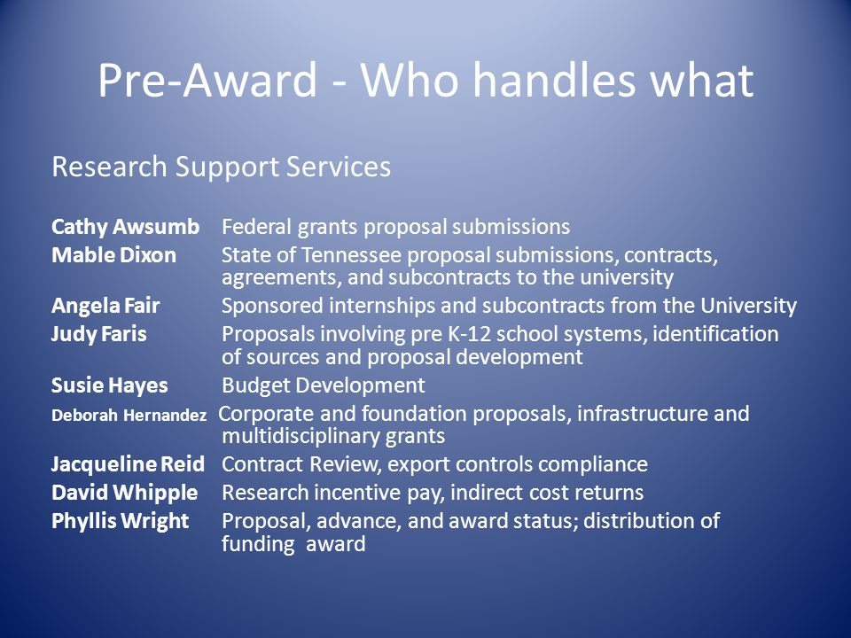 Pre-Award - Who handles what Research Support Services Cathy Awsumb Federal grants proposal submissions Mable Dixon State of Tennessee proposal submissions, contracts, agreements, and subcontracts to the university Angela Fair Sponsored internships and subcontracts from the University Judy Faris Proposals involving pre K-12 school systems, identification of sources and proposal development Susie Hayes Budget Development Deborah Hernandez Corporate and foundation proposals, infrastructure and multidisciplinary grants Jacqueline Reid Contract Review, export controls compliance David Whipple Research incentive pay, indirect cost returns Phyllis WrightProposal, advance, and award status; distribution of funding award