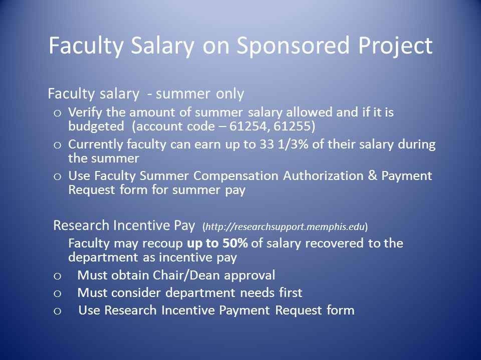 Faculty Salary on Sponsored Project Faculty salary - summer only o Verify the amount of summer salary allowed and if it is budgeted (account code – 61254, 61255) o Currently faculty can earn up to 33 1/3% of their salary during the summer o Use Faculty Summer Compensation Authorization & Payment Request form for summer pay Research Incentive Pay (http://researchsupport.memphis.edu) Faculty may recoup up to 50% of salary recovered to the department as incentive pay o Must obtain Chair/Dean approval o Must consider department needs first o Use Research Incentive Payment Request form