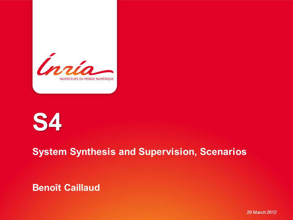 S4 S4 System Synthesis and Supervision, Scenarios Benoît Caillaud 20 March 2012