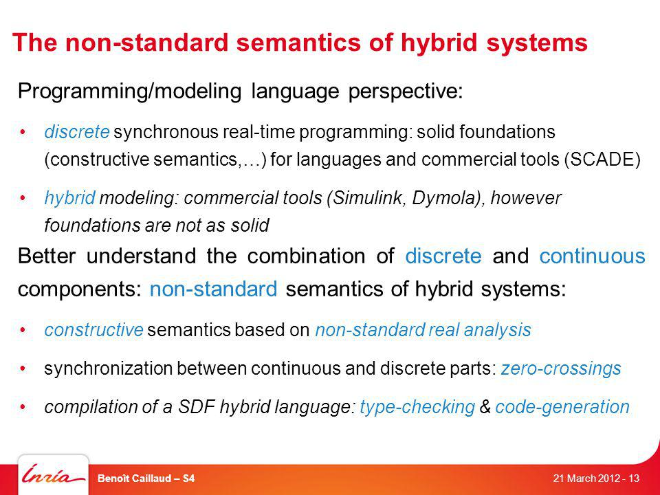 The non-standard semantics of hybrid systems 21 March 2012 Benoît Caillaud – S4- 13 Programming/modeling language perspective: discrete synchronous real-time programming: solid foundations (constructive semantics,…) for languages and commercial tools (SCADE) hybrid modeling: commercial tools (Simulink, Dymola), however foundations are not as solid Better understand the combination of discrete and continuous components: non-standard semantics of hybrid systems: constructive semantics based on non-standard real analysis synchronization between continuous and discrete parts: zero-crossings compilation of a SDF hybrid language: type-checking & code-generation