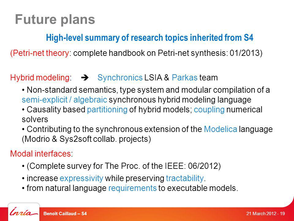 Future plans (Petri-net theory: complete handbook on Petri-net synthesis: 01/2013) Hybrid modeling: Synchronics LSIA & Parkas team Non-standard semantics, type system and modular compilation of a semi-explicit / algebraic synchronous hybrid modeling language Causality based partitioning of hybrid models; coupling numerical solvers Contributing to the synchronous extension of the Modelica language (Modrio & Sys2soft collab.