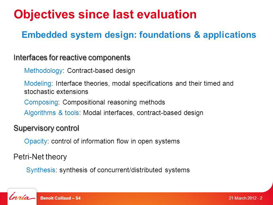 Objectives since last evaluation Embedded system design: foundations & applications Interfaces for reactive components Methodology: Contract-based design Modeling: Interface theories, modal specifications and their timed and stochastic extensions Composing: Compositional reasoning methods Algorithms & tools: Modal interfaces, contract-based design Supervisory control Opacity: control of information flow in open systems Petri-Net theory Synthesis: synthesis of concurrent/distributed systems 21 March 2012 Benoît Caillaud – S4- 2