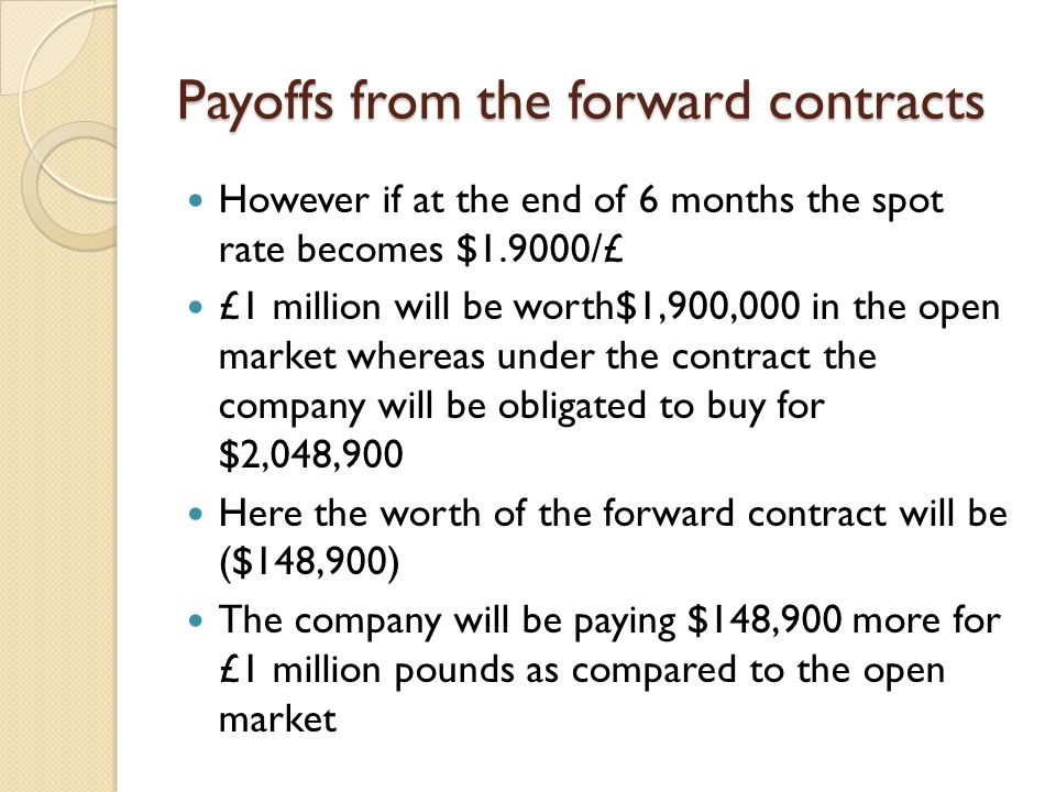 Payoffs from the forward contracts However if at the end of 6 months the spot rate becomes $1.9000/£ £1 million will be worth$1,900,000 in the open market whereas under the contract the company will be obligated to buy for $2,048,900 Here the worth of the forward contract will be ($148,900) The company will be paying $148,900 more for £1 million pounds as compared to the open market