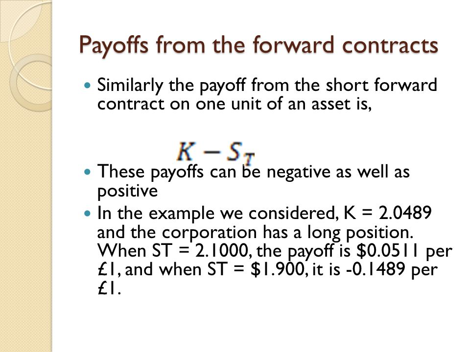 Payoffs from the forward contracts Similarly the payoff from the short forward contract on one unit of an asset is, These payoffs can be negative as well as positive In the example we considered, K = 2.0489 and the corporation has a long position.