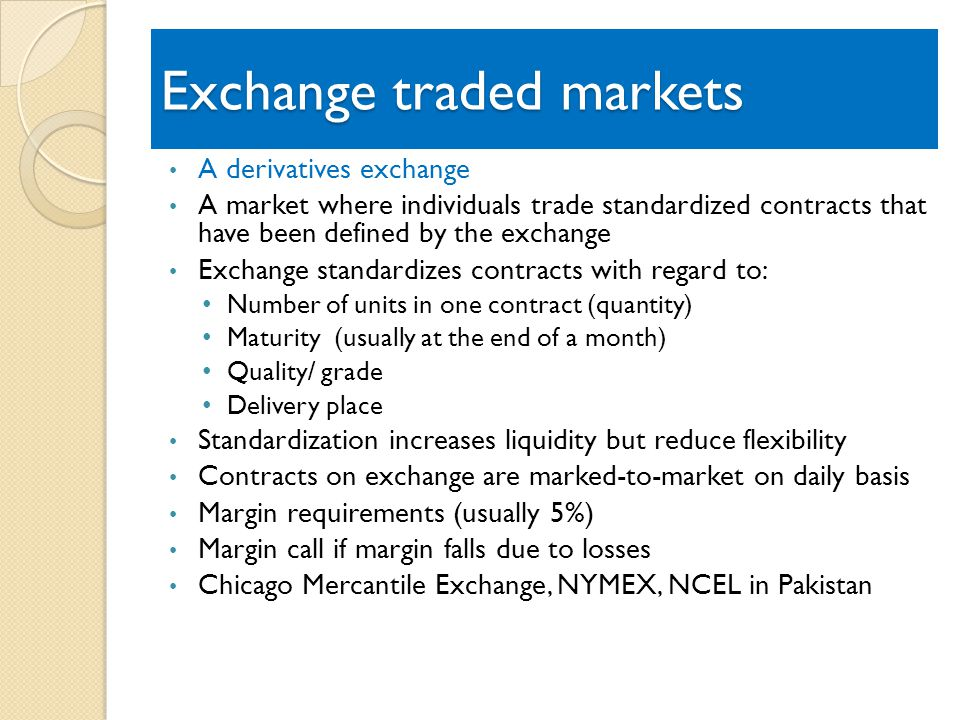 Exchange traded markets A derivatives exchange A market where individuals trade standardized contracts that have been defined by the exchange Exchange standardizes contracts with regard to: Number of units in one contract (quantity) Maturity (usually at the end of a month) Quality/ grade Delivery place Standardization increases liquidity but reduce flexibility Contracts on exchange are marked-to-market on daily basis Margin requirements (usually 5%) Margin call if margin falls due to losses Chicago Mercantile Exchange, NYMEX, NCEL in Pakistan