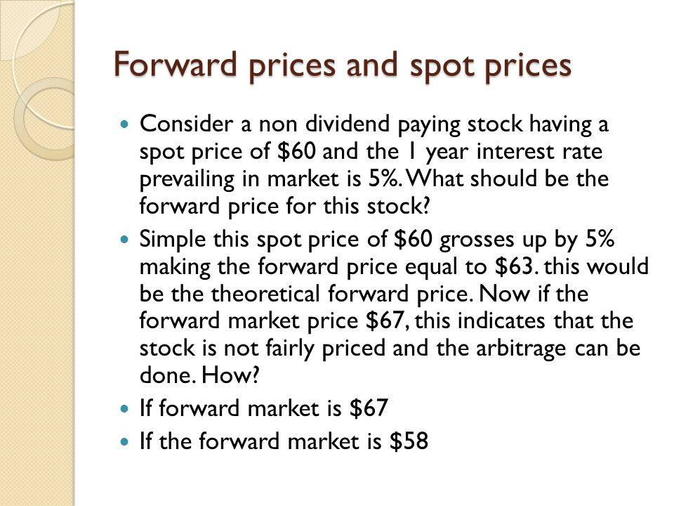 Forward prices and spot prices Consider a non dividend paying stock having a spot price of $60 and the 1 year interest rate prevailing in market is 5%.