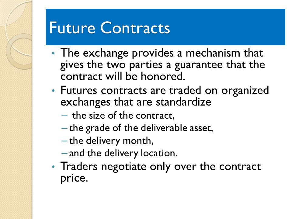 Future Contracts The exchange provides a mechanism that gives the two parties a guarantee that the contract will be honored.