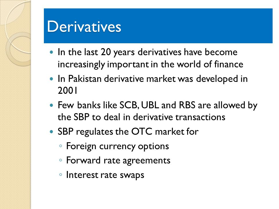 Derivatives In the last 20 years derivatives have become increasingly important in the world of finance In Pakistan derivative market was developed in 2001 Few banks like SCB, UBL and RBS are allowed by the SBP to deal in derivative transactions SBP regulates the OTC market for Foreign currency options Forward rate agreements Interest rate swaps